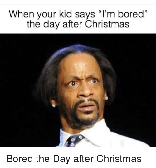 "Bored, Christmas, and Day: When your kid says ""I'm boredd  the day after Christmas Bored the Day after Christmas"