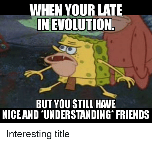 Friends, SpongeBob, and Understanding: WHEN YOUR LATE  INEVOLUTION  BUT YOU STILL HAVE  NICE AND *UNDERSTANDING FRIENDS