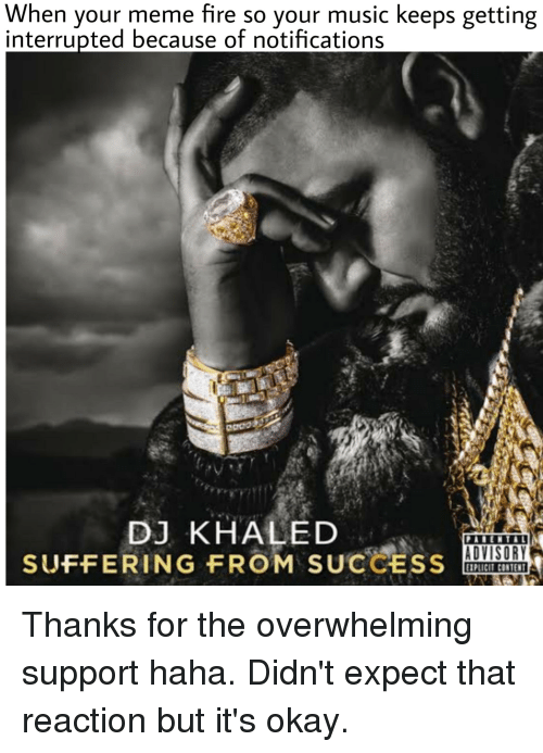 DJ Khaled, Fire, and Meme: When your meme fire so your music keeps getting  interrupted because of notifications  DJ KHALED  SUFFERING FROM SUCCESS  ADVISORY  EXPLICIT CONTENT