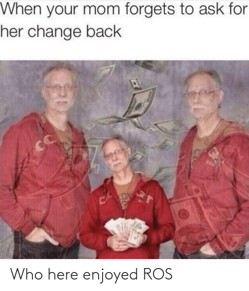 Ask For: When your mom forgets to ask for  her change back  CC  CA Who here enjoyed ROS