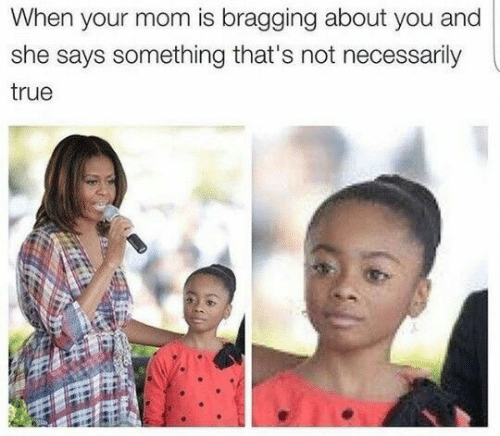 True, Mom, and She: When your mom is bragging about you and  she says something that's not necessarily  true