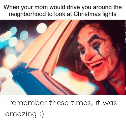 When Your Mom: When your mom would drive you around the  neighborhood to look at Christmas lights I remember these times, it was amazing :)