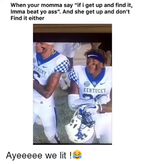 "Ass, Funny, and Lit: When your momma say ""if i get up and find it,  Imma beat yo ass"". And she get up and don't  Find it either  KENTUCKY Ayeeeee we lit !😂"