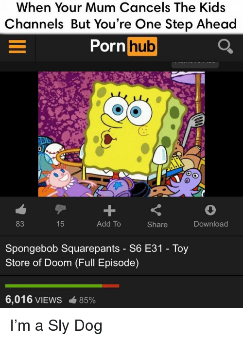 Pornhub, SpongeBob, and Kids: When Your Mum Cancels The Kids  Channels But You're One Step Ahead  Pornhub  83  15  Add To  Share  Download  Spongebob Squarepants - S6 E31 - Toy  Store of Doom (Full Episode)  6,016 VIEWS  85% I'm a Sly Dog