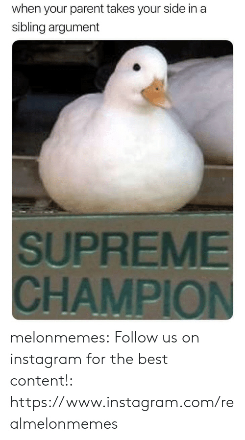 Supreme: when your parent takes your side in a  sibling argument  SUPREME  CHAMPION melonmemes:  Follow us on instagram for the best content!: https://www.instagram.com/realmelonmemes