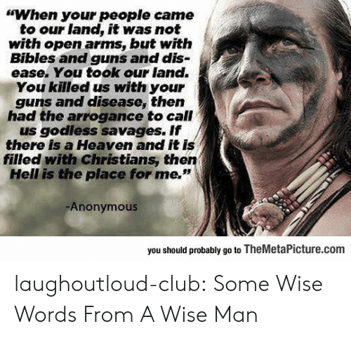 """Club, Guns, and Heaven: """"When your people came  to our land, it was not  with open arms, but witfh  Bibles and guns and dis-  ease. You took our land.  You killed us with your  guns and disease, then  had the arrogance to call  us godless savages. If  there is a Heaven and it is  filled with Christians, then  Hell is the place for me.""""  Anonymous  you should probably go to TheMetaPicture.com laughoutloud-club:  Some Wise Words From A Wise Man"""