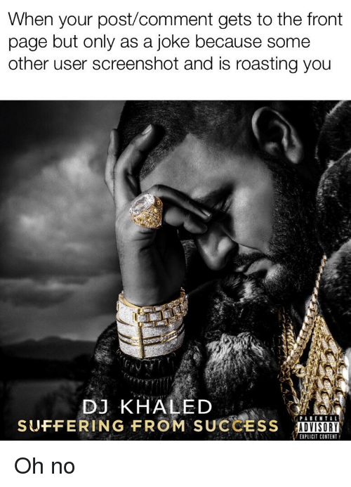 DJ Khaled, Content, and Khaled: When your post/comment gets to the front  page but only as a joke because some  other user screenshot and is roasting you  DJ KHALED  SUFFERING FROM SUCCESS  ADVISORY  EXPLICIT CONTENT