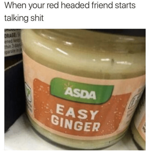 gingerly: When your red headed friend starts  talking shit  ASE  ASDA  EASY  GINGER