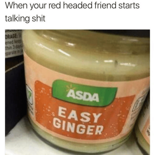 ginger: When your red headed friend starts  talking shit  DRAGE:S  ened keep  thin 3 days  parate in  ASDA  EASY  GINGER