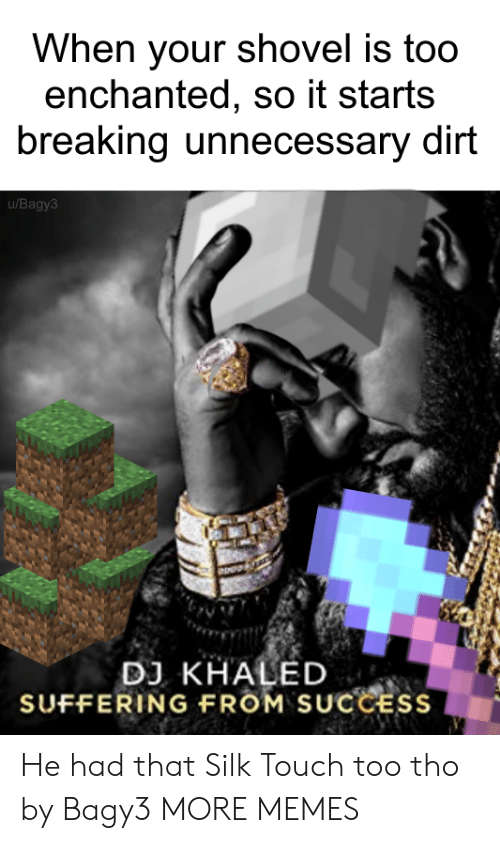 Dank, DJ Khaled, and Memes: When your shovel is too  enchanted, so it starts  breaking unnecessary dirt  u/Bagy3  DJ KHALED  SUFFERING FROM SUCCESS He had that Silk Touch too tho by Bagy3 MORE MEMES
