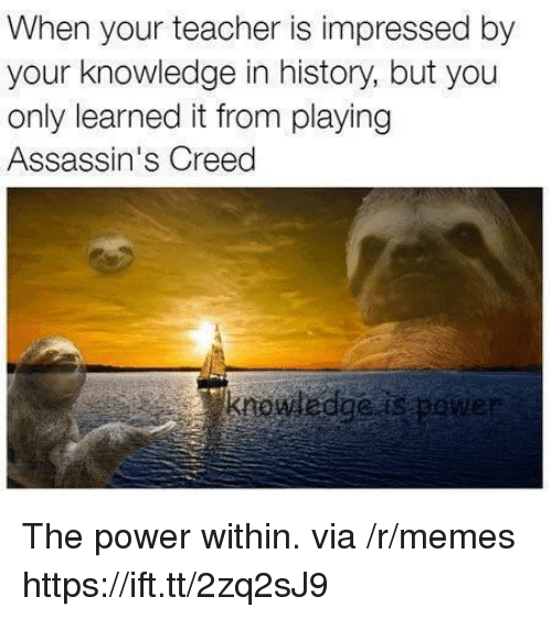 Pene: When your teacher is impressed by  your knowledge in history, but you  only learned it from playing  Assassin's Creed  krowwedgeas pene The power within. via /r/memes https://ift.tt/2zq2sJ9