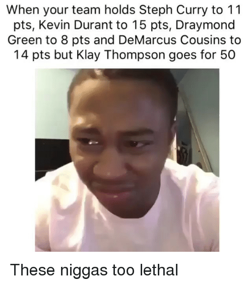DeMarcus Cousins, Draymond Green, and Kevin Durant: When your team holds Steph Curry to 11  pts, Kevin Durant to 15 pts, Draymond  Green to 8 pts and DeMarcus Cousins to  14 pts but Klay Thompson goes for 50 These niggas too lethal
