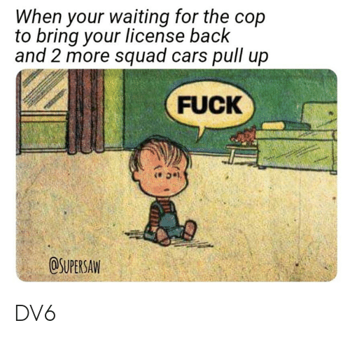 Cars, Memes, and Squad: When your waiting for the cop  to bring your license back  and 2 more squad cars pull up  FUCK  OSUPERSAW DV6