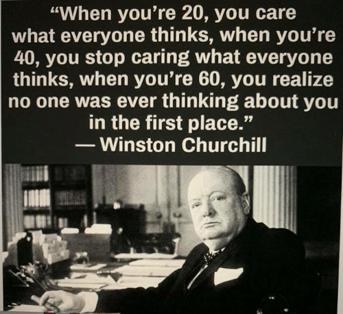 """Memes, Winston Churchill, and 🤖: """"When you're 20, you care  what everyone thinks, when you're  40, you stop caring what everyone  thinks, when you're 60, you realize  no one was ever thinking about you  in the first place.'""""  - Winston Churchill"""