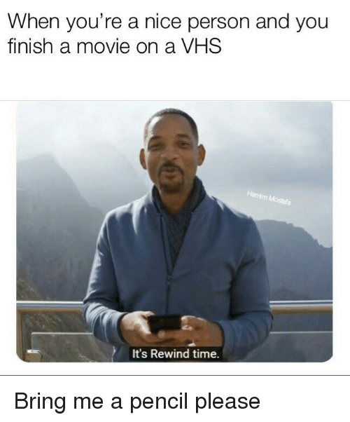 Movie, Time, and Nice: When you're a nice person and you  finish a movie on a VHS  It's Rewind time. Bring me a pencil please