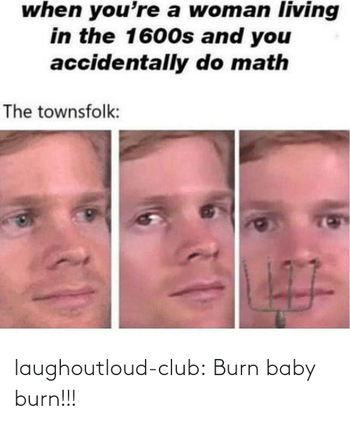 burn: when you're a woman living  in the 1600s and you  accidentally do math  The townsfolk:  7O laughoutloud-club:  Burn baby burn!!!