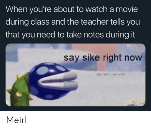 Teacher, Movie, and Watch: When you're about to watch a movie  during class and the teacher tells you  that you need to take notes during it  say sike right now  @a.valid username Meirl