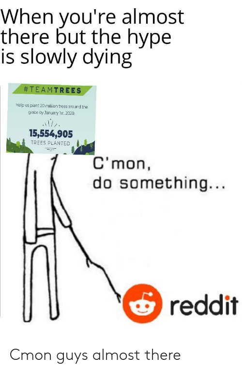 Hype, Reddit, and Help: When you're almost  there but the hype  is slowly dying  TEAMTREES  Help us plant 20 million trees around the  giooe by January 1st, 2020.  15,554,905  TREES PLANTED  C'mon  something...  reddit Cmon guys almost there