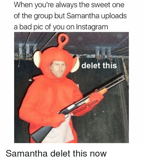Deleters: When you're always the sweet one  of the group but Samantha uploads  a bad pic of you on Instagram  delet this  0 Samantha delet this now