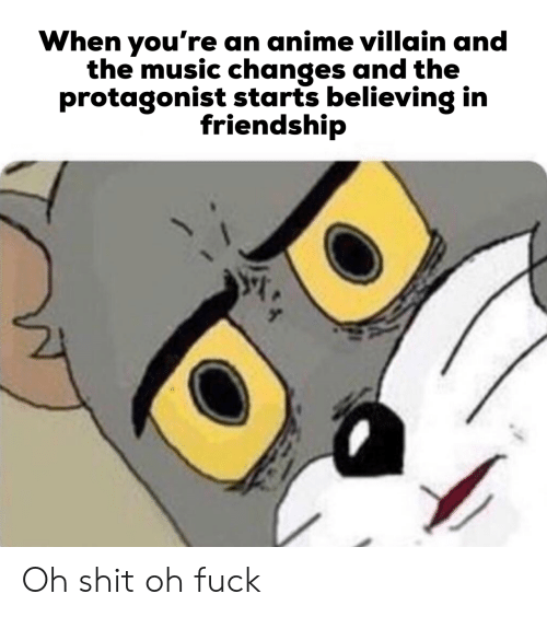 Villain: When you're an anime villain and  the music changes and the  protagonist starts believing in  friendship Oh shit oh fuck