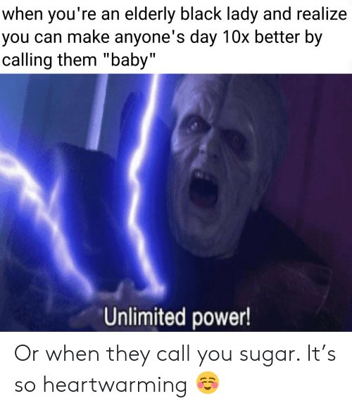 "Black, Power, and Sugar: when you're an elderly black lady and realize  you can make anyone's day 10x better by  calling them ""baby""  Unlimited power! Or when they call you sugar. It's so heartwarming ☺️"