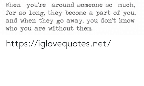 Net, Who, and Them: When you're around someone so much,  for so long, they become a part of you,  and when they go away, you don't know  who you are without them. https://iglovequotes.net/