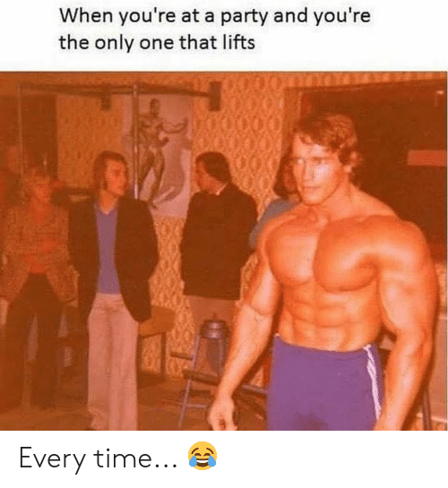Party, Time, and Only One: When you're at a party and you're  the only one that lifts Every time... 😂