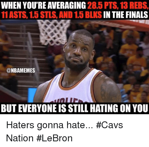 haters gonna hate: WHEN YOU'RE AVERAGING  28.5 PTS, 13 REBS,  11 ASTS, 1.5 STLS, AND 1.5 BLKS  IN THE FINALS  @NBAMEMES  BUT EVERYONE IS STILL HATING ON YOU Haters gonna hate... #Cavs Nation #LeBron