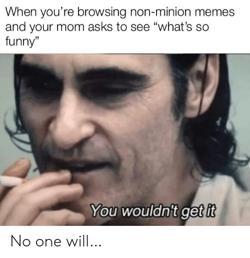 """Funny, Memes, and Minion: When you're browsing non-minion memes  and your mom asks to see """"what's so  funny""""  You wouldn't get it No one will…"""