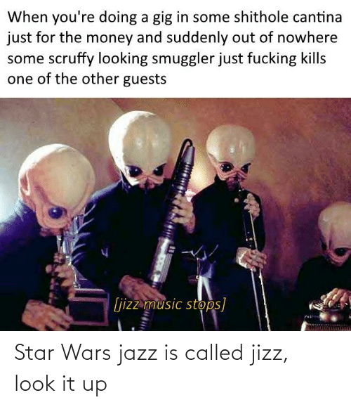 Fucking: When you're doing a gig in some shithole cantina  just for the money and suddenly out of nowhere  some scruffy looking smuggler just fucking kills  one of the other guests  [jizz music stops] Star Wars jazz is called jizz, look it up
