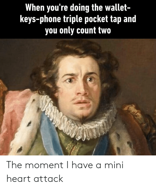 Dank, Phone, and Heart: When you're doing the wallet-  keys-phone triple pocket tap and  you only count two The moment I have a mini heart attack