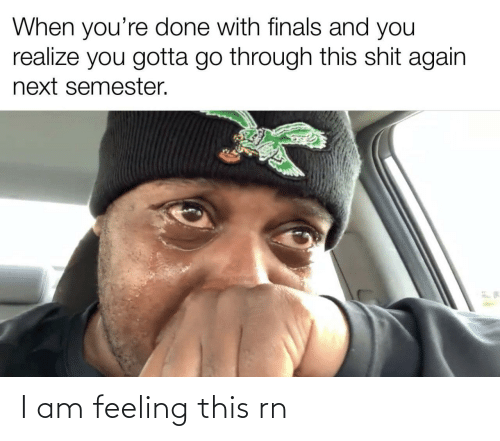 This Shit: When you're done with finals and you  realize you gotta go through this shit again  next semester. I am feeling this rn