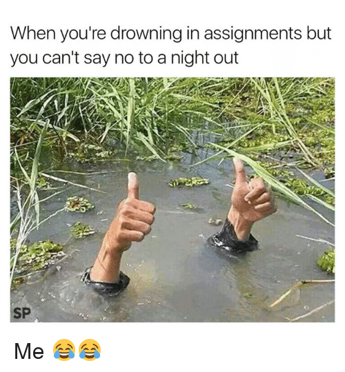 You, Drowning, and Youre: When you're drowning in assignments but  you can't say no to a night out  SP Me 😂😂