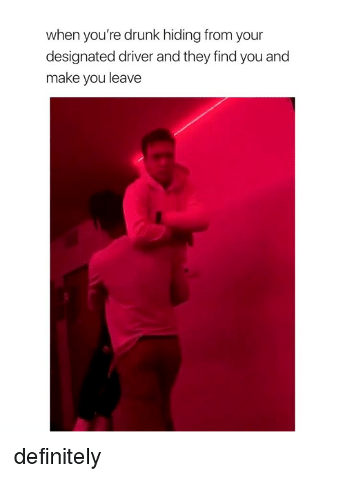 Definitely, Drunk, and Girl Memes: when you're drunk hiding from your  designated driver and they find you and  make you leave definitely
