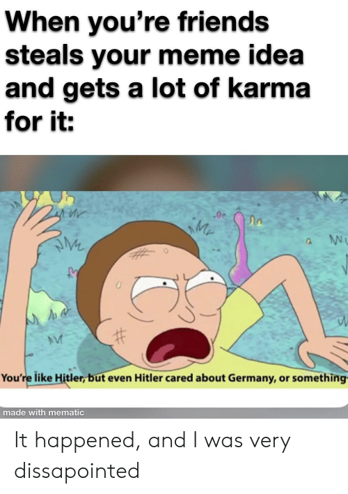 Friends, Meme, and Germany: When you're friends  steals your meme idea  and gets a lot of karma  for it:  You're like Hitler, but even Hitler cared about Germany, or something  made with mematic It happened, and I was very dissapointed