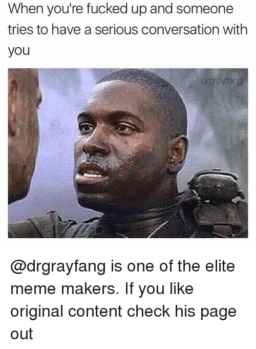 meme maker: When you're fucked up and someone  and tries to have a serious conversation with  you  drgrayfang @drgrayfang is one of the elite meme makers. If you like original content check his page out