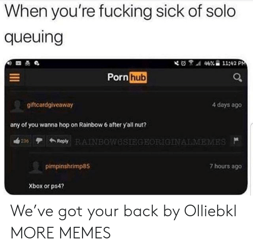 4 Days: When you're fucking sick of solo  queuing  46% 11:42 PM  Porn hub  giftcardgiveaway  4 days ago  any of you wanna hop on Rainbow 6 after yall nut?  ReplyAINBOweSTEGEORICINALMEMES  236  7 hours ago  pimpinshrimp85  Xbox or ps4? We've got your back by Olliebkl MORE MEMES