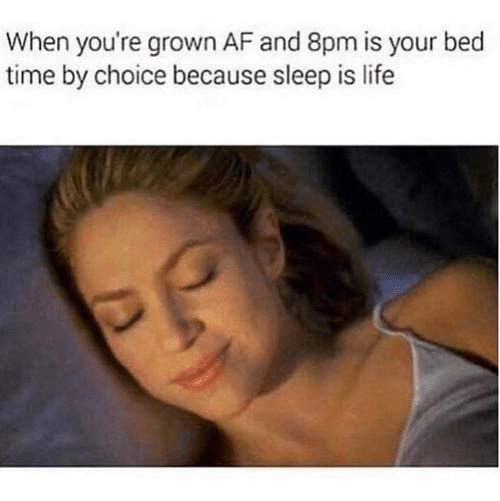 Af, Dank, and Life: When you're grown AF and 8pm is your bed  time by choice because sleep is life