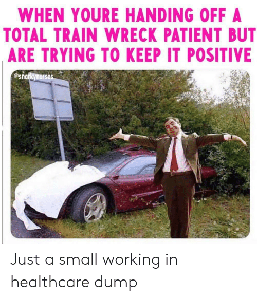Patient: WHEN YOURE HANDING OFF A  TOTAL TRAIN WRECK PATIENT BUT  ARE TRYING TO KEEP IT POSITIVE  @snarkynurses Just a small working in healthcare dump