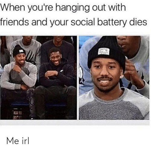 Dies: When you're hanging out with  friends and your social battery dies Me irl