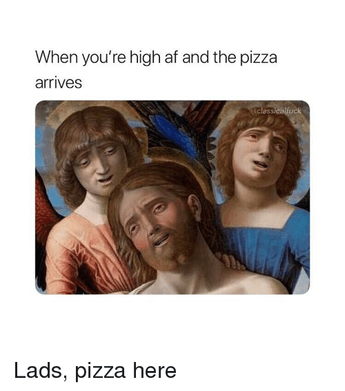 Af, Pizza, and Classical Art: When you're high af and the pizza  arrives  classicalruck Lads, pizza here
