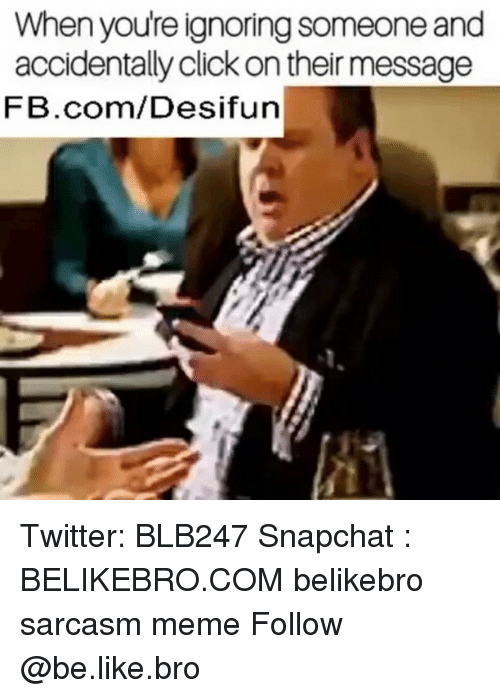 Memeing: When youre ignoring someone and  accidentally click on their message  FB.com/Desifun Twitter: BLB247 Snapchat : BELIKEBRO.COM belikebro sarcasm meme Follow @be.like.bro