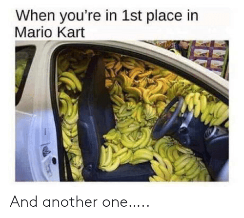 Mario: When you're in 1st place in  Mario Kart And another one…..