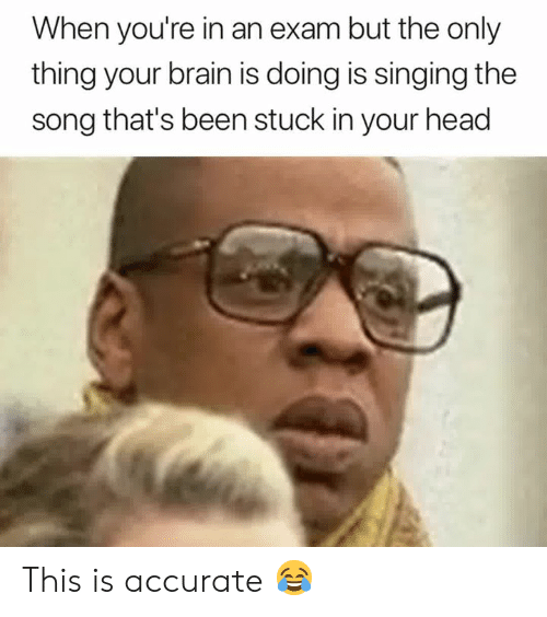 Head, Singing, and Brain: When you're in an exam but the only  thing your brain is doing is singing the  song that's been stuck in your head This is accurate 😂