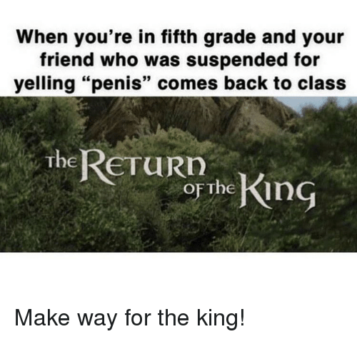 "Memes, Penis, and Back: When you're in fifth grade and your  friend who was suspended for  yelling ""penis"" comes back to class  The ReTuRD  oF The Kin Make way for the king!"