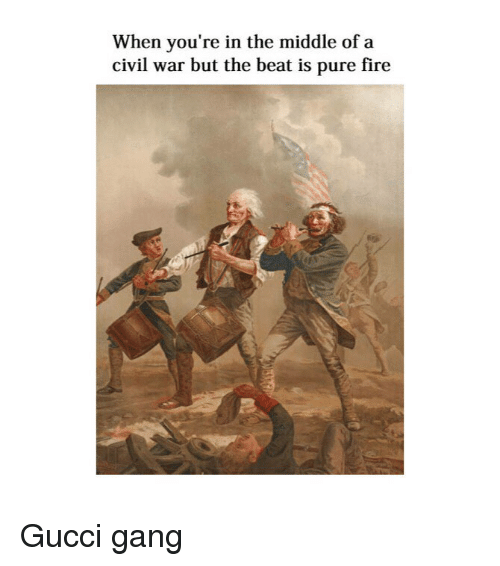 Fire, Gucci, and Gang: When you're in the middle of a  civil war but the beat is pure fire Gucci gang