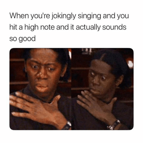 Singing, Good, and You: When you're jokingly singing and you  hit a high note and it actually sounds  so good