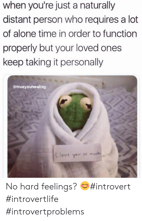 Being Alone, Introvert, and Time: when you're just a naturally  distant person who requires a lot  of alone time in order to function  properly but your loved ones  keep taking it personally  @trueyouhealing  leve you so much No hard feelings? 😊#introvert #introvertlife #introvertproblems