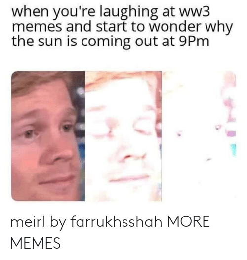 sun: when you're laughing at ww3  memes and start to wonder why  the sun is coming out at 9Pm meirl by farrukhsshah MORE MEMES