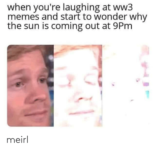 sun: when you're laughing at ww3  memes and start to wonder why  the sun is coming out at 9Pm meirl
